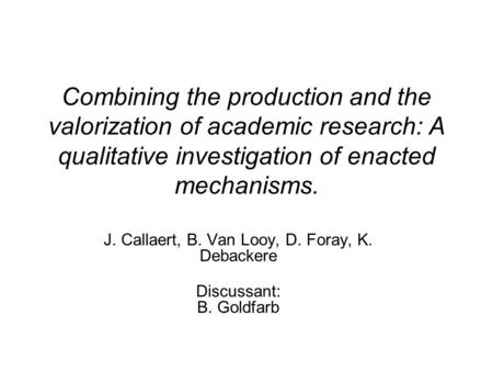 Combining <strong>the</strong> production and <strong>the</strong> valorization <strong>of</strong> academic research: A qualitative investigation <strong>of</strong> enacted mechanisms. J. Callaert, B. Van Looy, D. Foray,