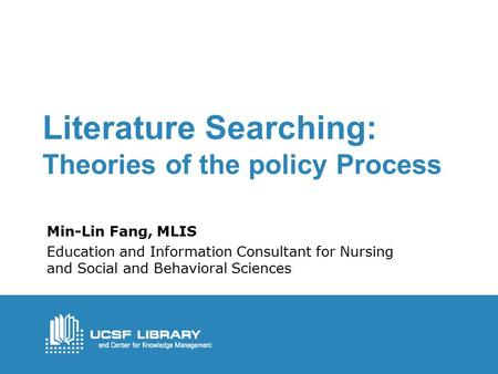 Literature Searching: Theories of the policy Process Min-Lin Fang, MLIS Education and Information Consultant for Nursing and Social and Behavioral Sciences.