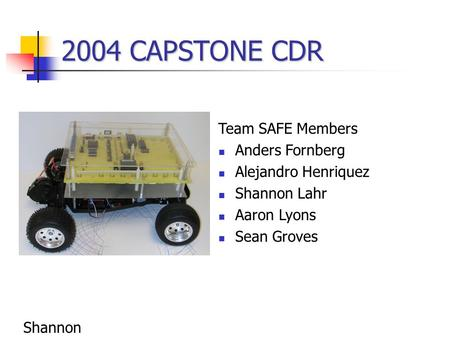 2004 CAPSTONE CDR Team SAFE Members Anders Fornberg Alejandro Henriquez Shannon Lahr Aaron Lyons Sean Groves Shannon.