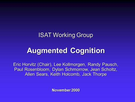 ISAT Working Group Augmented Cognition Eric Horvitz (Chair), Lee Kollmorgen, Randy Pausch, Paul Rosenbloom, Dylan Schmorrow, Jean Scholtz, Allen Sears,