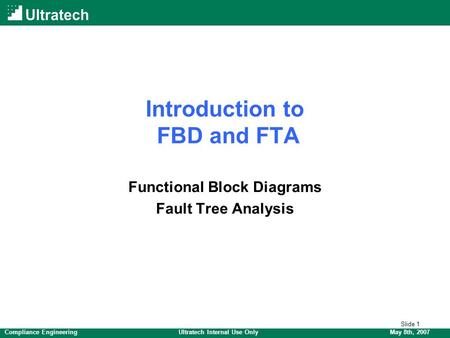 Slide 1 May 8th, 2007Compliance EngineeringUltratech Internal Use Only Introduction to FBD and FTA Functional Block Diagrams Fault Tree Analysis.