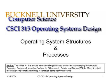 1/28/2004CSCI 315 Operating Systems Design1 Operating System Structures & Processes Notice: The slides for this lecture have been largely based on those.