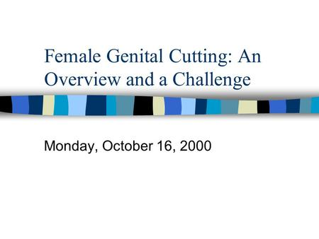 Female Genital Cutting: An Overview and a Challenge Monday, October 16, 2000.