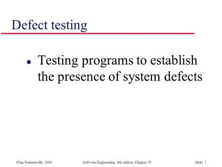 ©Ian Sommerville 2000 Software Engineering, 6th edition. Chapter 20 Slide 1 Defect testing l Testing programs to establish the presence of system defects.