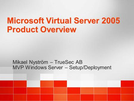 Microsoft Virtual Server 2005 Product Overview Mikael Nyström – TrueSec AB MVP Windows Server – Setup/Deployment Mikael Nyström – TrueSec AB MVP Windows.