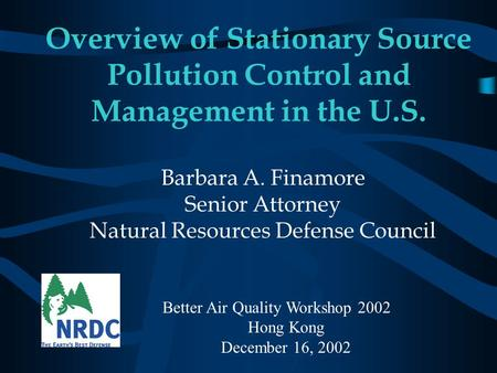 Overview of Stationary Source Pollution Control and Management in the U.S. Barbara A. Finamore Senior Attorney Natural Resources Defense Council Better.
