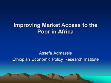 Improving Market Access to the Poor in Africa Assefa Admassie Ethiopian Economic Policy Research Institute.