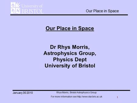 1 Rhys Morris, Bristol Astrophysics Group For more information see  January 30 2010 Our Place in Space Dr Rhys Morris, Astrophysics.