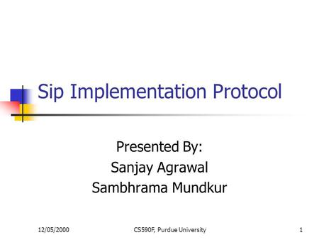 12/05/2000CS590F, Purdue University1 Sip Implementation Protocol Presented By: Sanjay Agrawal Sambhrama Mundkur.