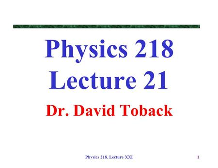 Physics 218 Lecture 21 Dr. David Toback Physics 218, Lecture XXI.