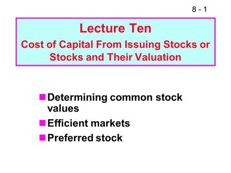 8 - 1 Lecture Ten Cost of Capital From Issuing Stocks or Stocks and Their Valuation Determining common stock values Efficient markets Preferred stock.
