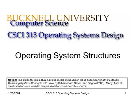 1/26/2004CSCI 315 Operating Systems Design1 Operating System Structures Notice: The slides for this lecture have been largely based on those accompanying.
