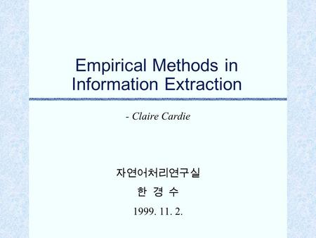 Empirical Methods in Information Extraction - Claire Cardie 자연어처리연구실 한 경 수 1999. 11. 2.