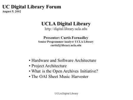 UCLA Digital Library UC Digital Library Forum August 5, 2002 UCLA Digital Library  Presenter: Curtis Fornadley Senior Programmer/Analyst.