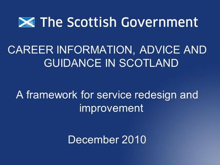 CAREER INFORMATION, ADVICE AND GUIDANCE IN SCOTLAND A framework for service redesign and improvement December 2010.