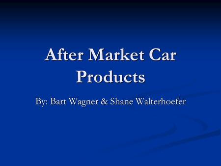 After Market Car Products By: Bart Wagner & Shane Walterhoefer.