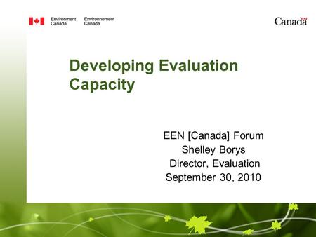 EEN [Canada] Forum Shelley Borys Director, Evaluation September 30, 2010 Developing Evaluation Capacity.