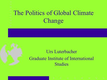 The Politics of Global Climate Change Urs Luterbacher Graduate Institute of International Studies.
