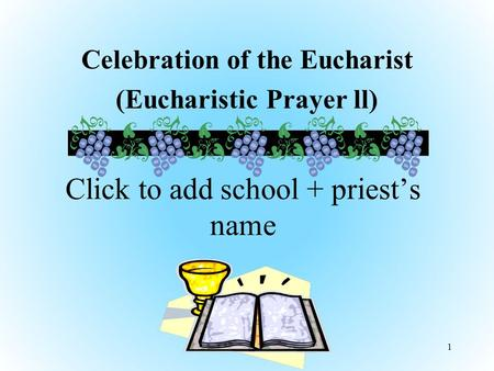 Celebration of the Eucharist (Eucharistic Prayer ll) 1 Click to add school + priest's name.