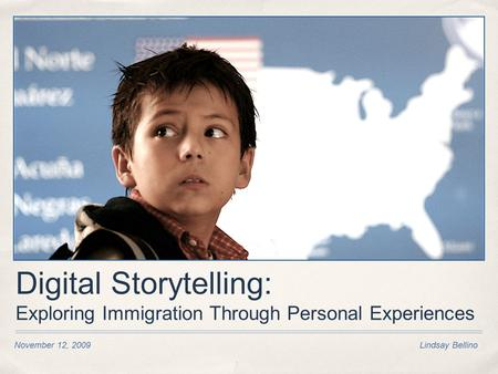 Digital Storytelling: Exploring Immigration Through Personal Experiences November 12, 2009 Lindsay Bellino.
