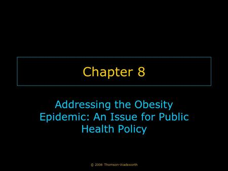 © 2006 Thomson-Wadsworth Chapter 8 Addressing the <strong>Obesity</strong> Epidemic: An Issue for Public Health Policy.