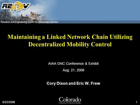 8/22/20061 Maintaining a Linked Network Chain Utilizing Decentralized Mobility Control AIAA GNC Conference & Exhibit Aug. 21, 2006 Cory Dixon and Eric.