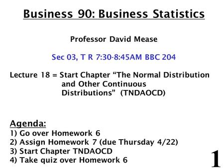 "1 Business 90: Business Statistics Professor David Mease Sec 03, T R 7:30-8:45AM BBC 204 Lecture 18 = Start Chapter ""The Normal Distribution and Other."