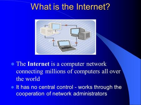 What is the Internet? The Internet is a computer network connecting millions of computers all over the world It has no central control - works through.