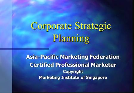 Corporate Strategic Planning Asia-Pacific Marketing Federation Certified Professional Marketer Copyright Marketing Institute of Singapore.
