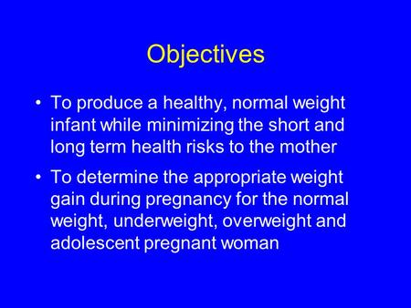 Objectives To produce a healthy, normal weight infant while minimizing the short and long term health risks to the mother To determine the appropriate.