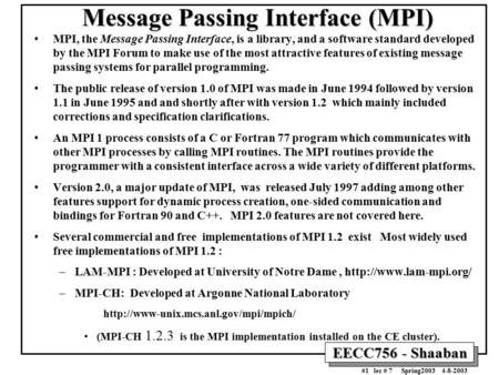EECC756 - Shaaban #1 lec # 7 Spring2003 4-8-2003 Message Passing Interface (MPI) MPI, the Message Passing Interface, is a library, and a software standard.