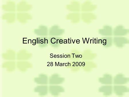 English Creative Writing Session Two 28 March 2009.