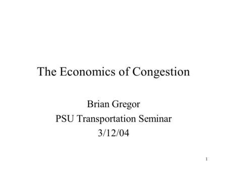 1 The Economics of Congestion Brian Gregor PSU Transportation Seminar 3/12/04.