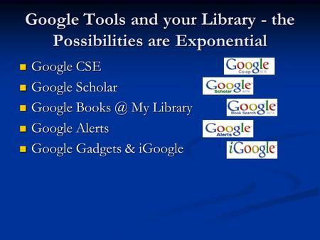 Google Tools and your Library - the Possibilities are Exponential Google CSE Google CSE Google Scholar Google Scholar Google My Library Google.