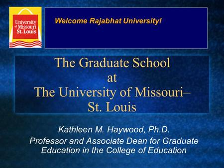 The Graduate School at The University of Missouri– St. Louis Kathleen M. Haywood, Ph.D. Professor and Associate Dean for Graduate Education in the College.