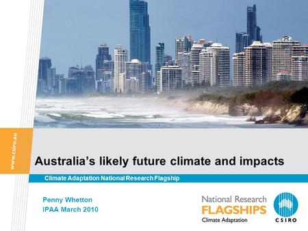 Australia's likely future climate and impacts Penny Whetton IPAA March 2010 Climate Adaptation National Research Flagship.
