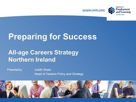 Preparing for Success All-age Careers Strategy Northern Ireland Presented by Judith Shaw Head of Careers Policy and Strategy.
