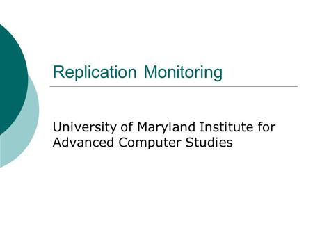 Replication Monitoring University of Maryland Institute for Advanced Computer Studies.
