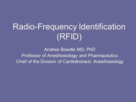 Radio-Frequency Identification (RFID) Andrew Bowdle MD, PhD Professor of Anesthesiology and Pharmaceutics Chief of the Division of Cardiothoracic Anesthesiology.