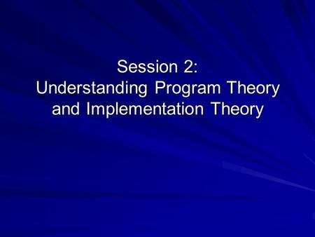 Session 2: Understanding Program Theory and Implementation Theory.