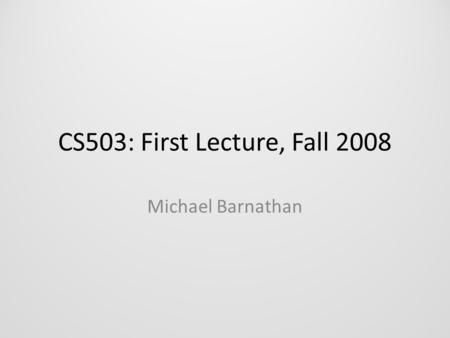 CS503: First Lecture, Fall 2008 Michael Barnathan.