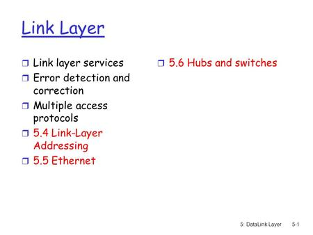 5: DataLink Layer5-1 Link Layer r Link layer services r Error detection and correction r Multiple access protocols r 5.4 Link-Layer Addressing r 5.5 Ethernet.