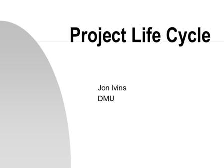 Project Life Cycle Jon Ivins DMU. Introduction n Projects consist of many separate components n Constraints include: time, costs, staff, equipment n Assets.