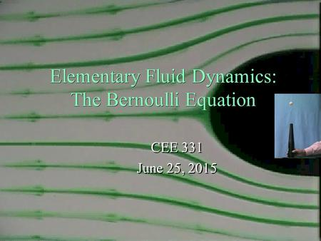 Elementary Fluid Dynamics: The Bernoulli Equation CEE 331 June 25, 2015 CEE 331 June 25, 2015 