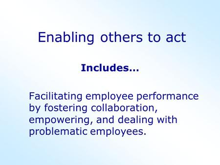 Enabling others to act Includes… Facilitating employee performance by fostering collaboration, empowering, and dealing with problematic employees.