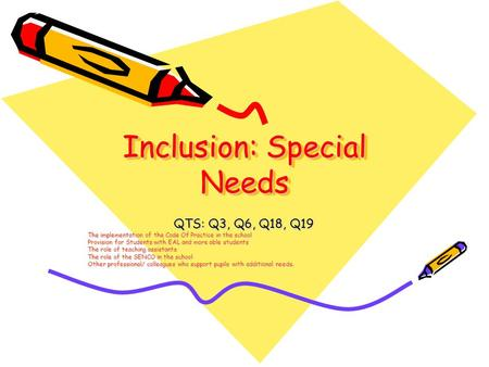 Inclusion: Special Needs QTS: Q3, Q6, Q18, Q19 The implementation of the Code Of Practice in the school Provision for Students with EAL and more able students.