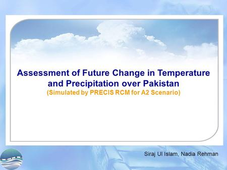Assessment of Future Change in Temperature and Precipitation over Pakistan (Simulated by PRECIS RCM for A2 Scenario) Siraj Ul Islam, Nadia Rehman.