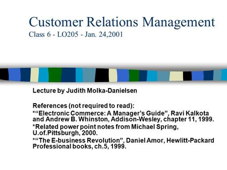 "Customer Relations Management Class 6 - LO205 - Jan. 24,2001 Lecture by Judith Molka-Danielsen References (not required to read): *""Electronic Commerce:"