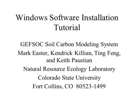 Windows Software Installation Tutorial GEFSOC Soil Carbon Modeling System Mark Easter, Kendrick Killian, Ting Feng, and Keith Paustian Natural Resource.