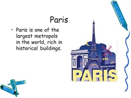 Paris Paris is one of the largest metropols in the world, rich in historical buildings.